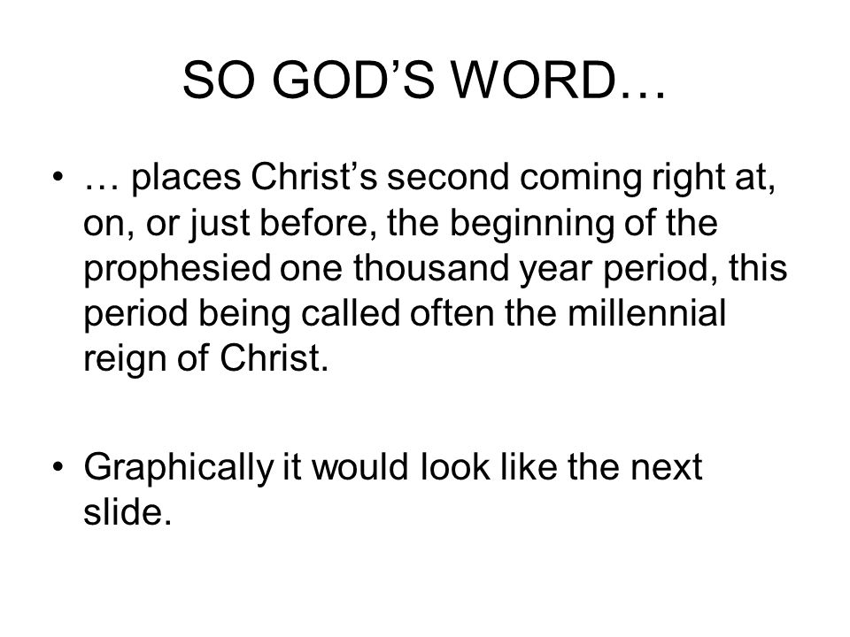 SO GOD'S WORD… … places Christ's second coming right at, on, or just before, the beginning of the prophesied one thousand year period, this period being called often the millennial reign of Christ.