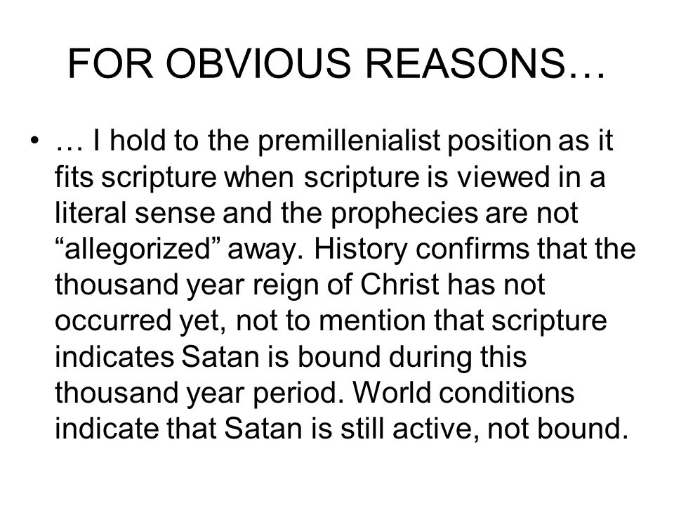 FOR OBVIOUS REASONS… … I hold to the premillenialist position as it fits scripture when scripture is viewed in a literal sense and the prophecies are not allegorized away.