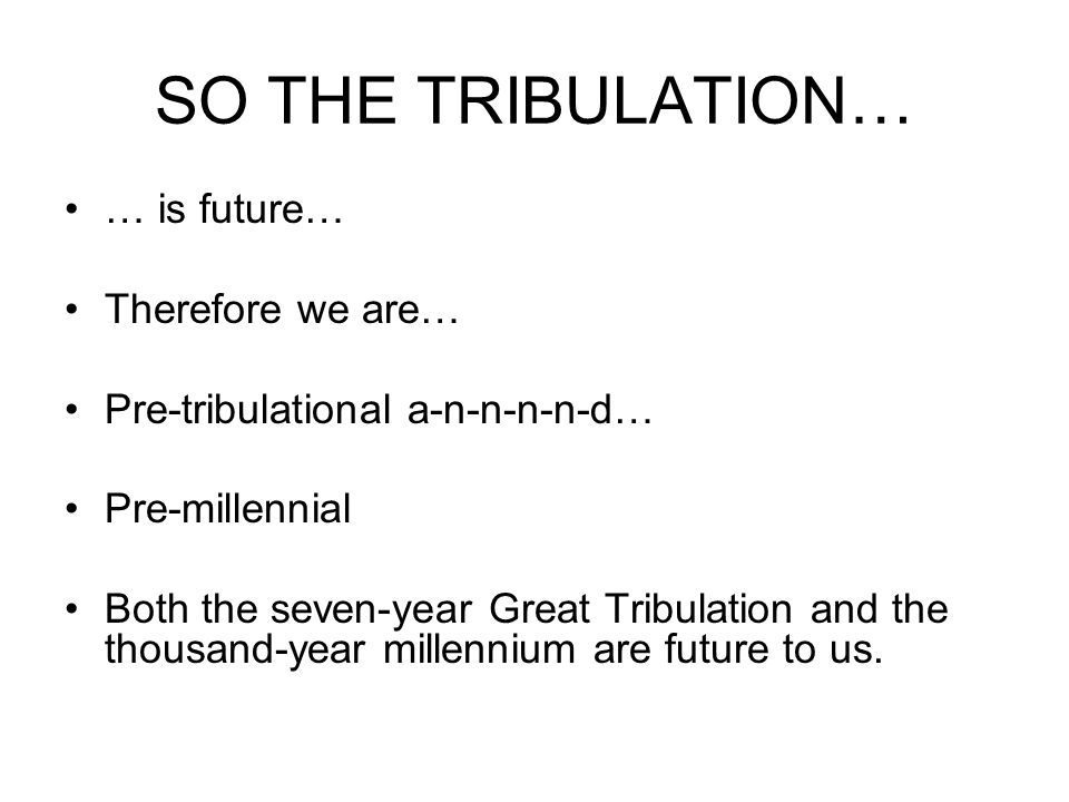 SO THE TRIBULATION… … is future… Therefore we are… Pre-tribulational a-n-n-n-n-d… Pre-millennial Both the seven-year Great Tribulation and the thousand-year millennium are future to us.