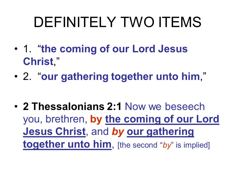 DEFINITELY TWO ITEMS 1. the coming of our Lord Jesus Christ, 2. our gathering together unto him, 2 Thessalonians 2:1 Now we beseech you, brethren, by the coming of our Lord Jesus Christ, and by our gathering together unto him, [the second by is implied]