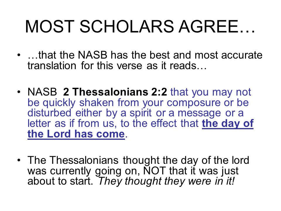 MOST SCHOLARS AGREE… …that the NASB has the best and most accurate translation for this verse as it reads… NASB 2 Thessalonians 2:2 that you may not be quickly shaken from your composure or be disturbed either by a spirit or a message or a letter as if from us, to the effect that the day of the Lord has come.