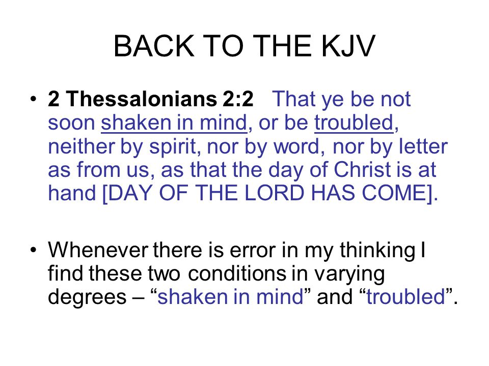 BACK TO THE KJV 2 Thessalonians 2:2 That ye be not soon shaken in mind, or be troubled, neither by spirit, nor by word, nor by letter as from us, as that the day of Christ is at hand [DAY OF THE LORD HAS COME].