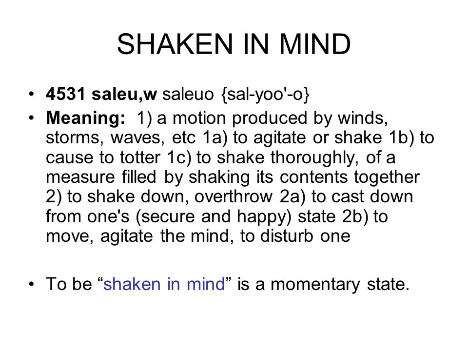 SHAKEN IN MIND 4531 saleu,w saleuo {sal-yoo -o} Meaning: 1) a motion produced by winds, storms, waves, etc 1a) to agitate or shake 1b) to cause to totter 1c) to shake thoroughly, of a measure filled by shaking its contents together 2) to shake down, overthrow 2a) to cast down from one s (secure and happy) state 2b) to move, agitate the mind, to disturb one To be shaken in mind is a momentary state.