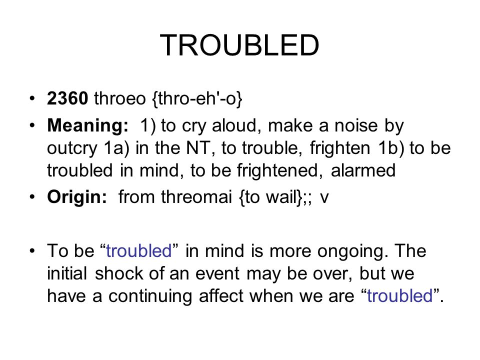TROUBLED 2360 throeo {thro-eh -o} Meaning: 1) to cry aloud, make a noise by outcry 1a) in the NT, to trouble, frighten 1b) to be troubled in mind, to be frightened, alarmed Origin: from threomai {to wail};; v To be troubled in mind is more ongoing.