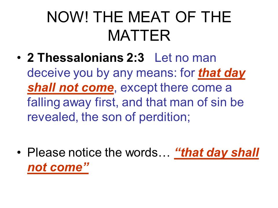 NOW! THE MEAT OF THE MATTER 2 Thessalonians 2:3 Let no man deceive you by any means: for that day shall not come, except there come a falling away fir
