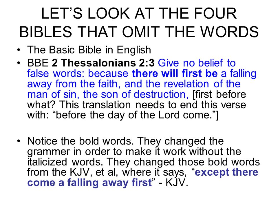 LET'S LOOK AT THE FOUR BIBLES THAT OMIT THE WORDS The Basic Bible in English BBE 2 Thessalonians 2:3 Give no belief to false words: because there will first be a falling away from the faith, and the revelation of the man of sin, the son of destruction, [first before what.