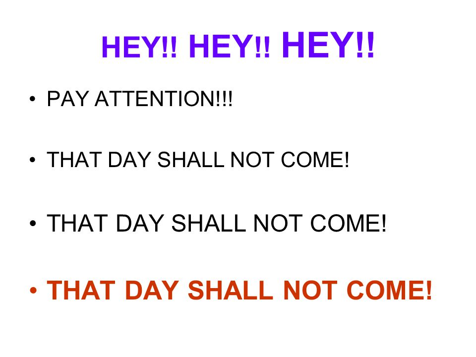 HEY!! HEY !! HEY!! PAY ATTENTION!!! THAT DAY SHALL NOT COME!