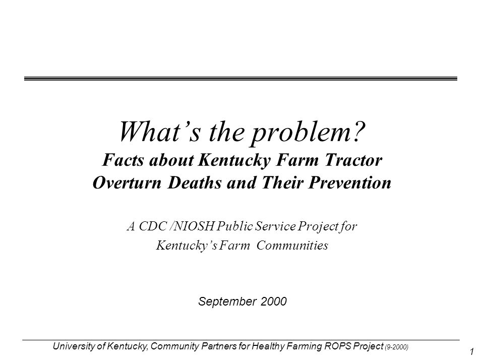 University of Kentucky, Community Partners for Healthy Farming ROPS Project (9-2000) 1 What's the problem? Facts about Kentucky Farm Tractor Overturn