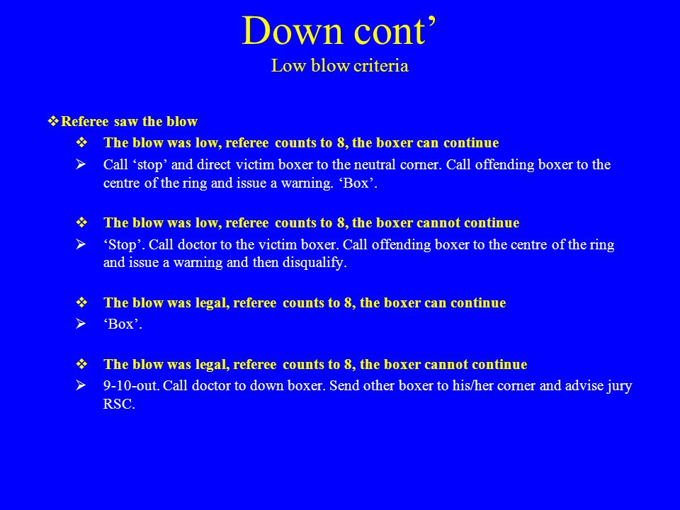 Down cont' Low blow criteria  Referee saw the blow  The blow was low, referee counts to 8, the boxer can continue  Call 'stop' and direct victim boxer to the neutral corner.
