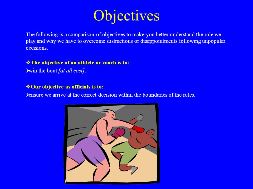 Objectives The following is a comparison of objectives to make you better understand the role we play and why we have to overcome distractions or disappointments following unpopular decisions.