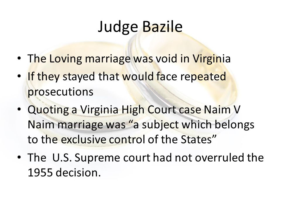 Judge Bazile The Loving marriage was void in Virginia If they stayed that would face repeated prosecutions Quoting a Virginia High Court case Naim V Naim marriage was a subject which belongs to the exclusive control of the States The U.S.