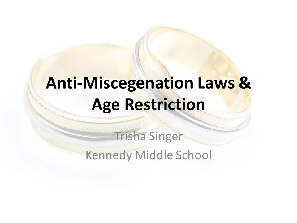 Anti-Miscegenation Laws & Age Restriction Trisha Singer Kennedy Middle School