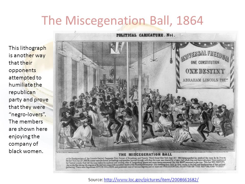 The Miscegenation Ball, 1864 This lithograph is another way that their opponents attempted to humiliate the republican party and prove that they were negro-lovers .