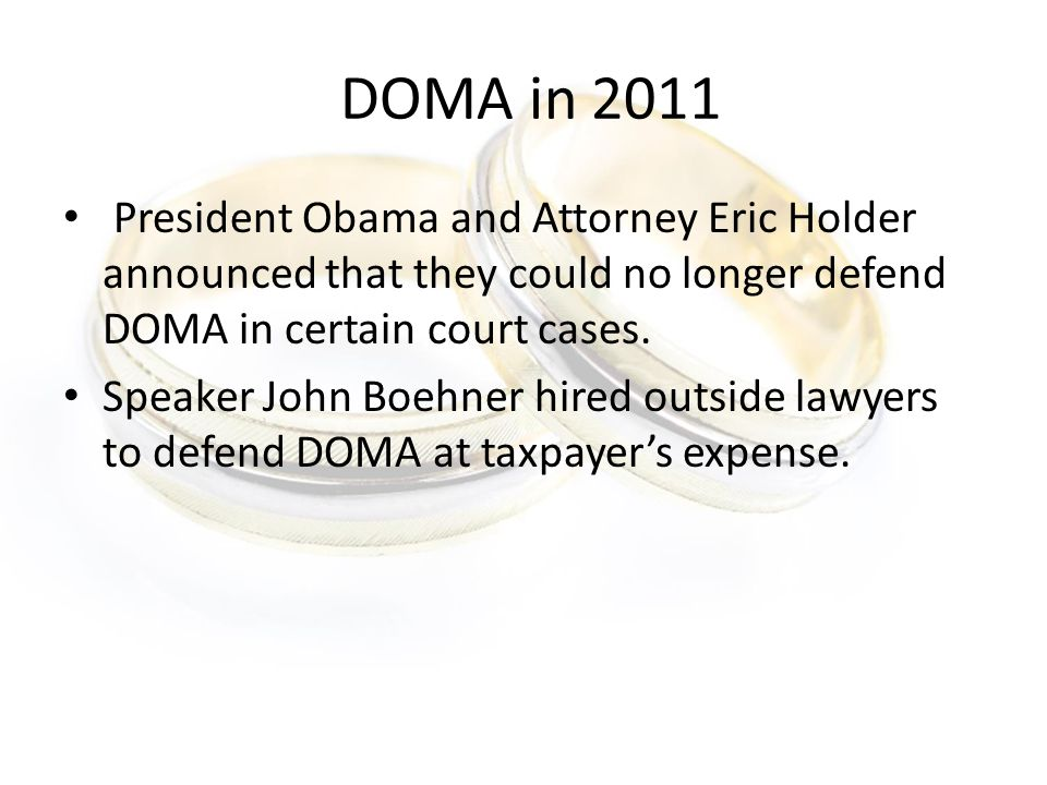 DOMA in 2011 President Obama and Attorney Eric Holder announced that they could no longer defend DOMA in certain court cases.