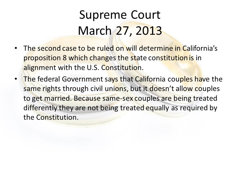 Supreme Court March 27, 2013 The second case to be ruled on will determine in California's proposition 8 which changes the state constitution is in alignment with the U.S.