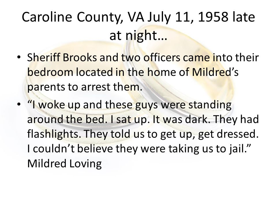 Caroline County, VA July 11, 1958 late at night… Sheriff Brooks and two officers came into their bedroom located in the home of Mildred's parents to arrest them.