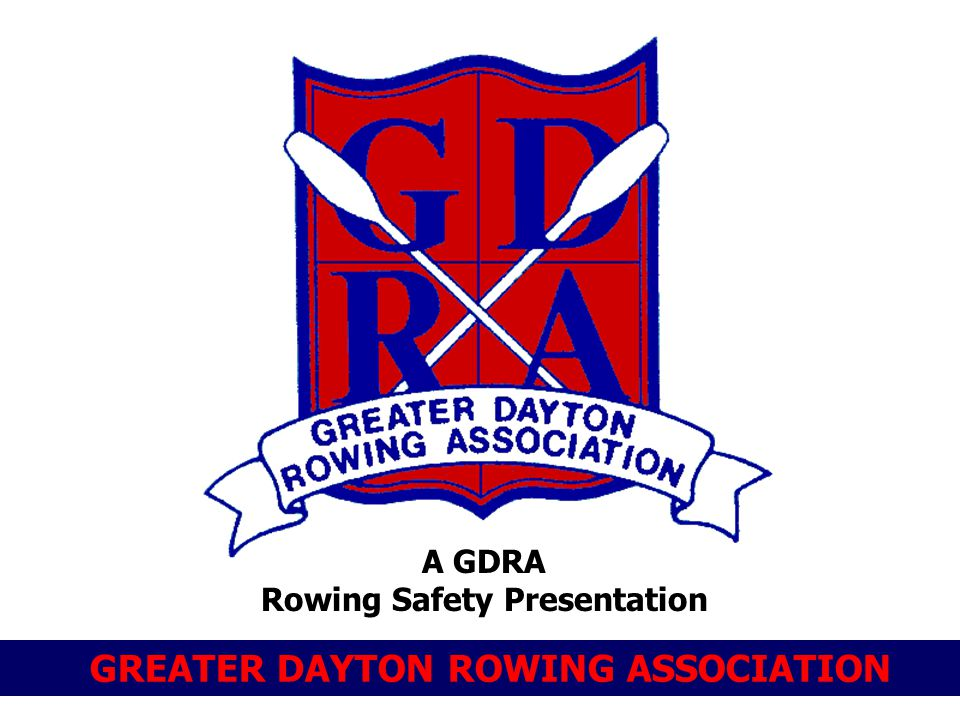 GREATER DAYTON ROWING ASSOCIATION A GDRA Rowing Safety Presentation