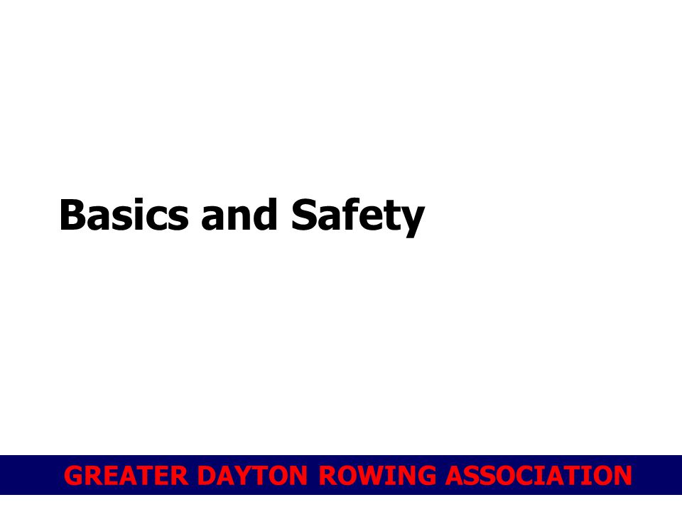 GREATER DAYTON ROWING ASSOCIATION Basics and Safety