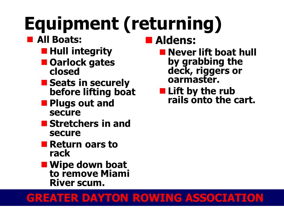 GREATER DAYTON ROWING ASSOCIATION Equipment (returning) All Boats: Hull integrity Oarlock gates closed Seats in securely before lifting boat Plugs out and secure Stretchers in and secure Return oars to rack Wipe down boat to remove Miami River scum.