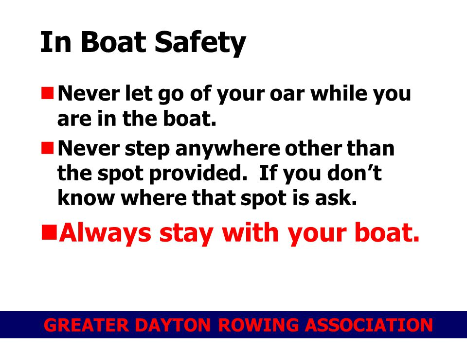 GREATER DAYTON ROWING ASSOCIATION In Boat Safety Never let go of your oar while you are in the boat.