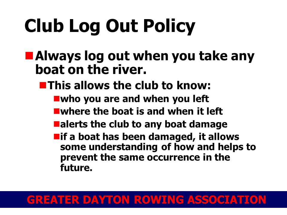 GREATER DAYTON ROWING ASSOCIATION Club Log Out Policy Always log out when you take any boat on the river.