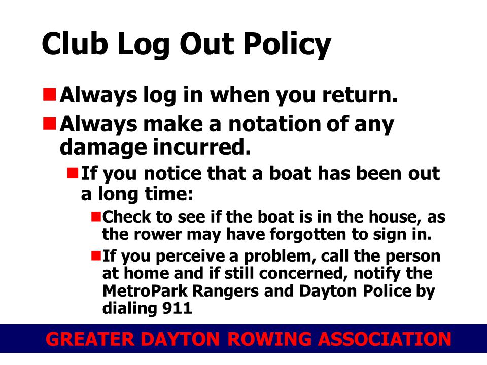GREATER DAYTON ROWING ASSOCIATION Club Log Out Policy Always log in when you return. Always make a notation of any damage incurred. If you notice that