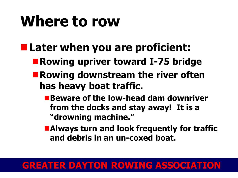 GREATER DAYTON ROWING ASSOCIATION Where to row Later when you are proficient: Rowing upriver toward I-75 bridge Rowing downstream the river often has heavy boat traffic.