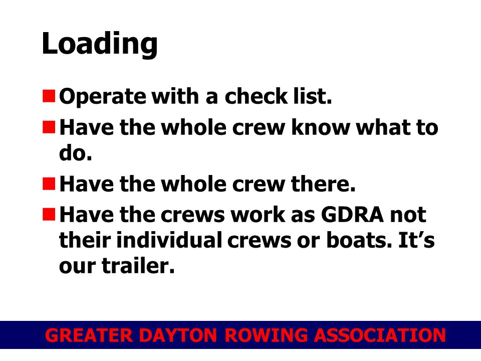 GREATER DAYTON ROWING ASSOCIATION Loading Operate with a check list. Have the whole crew know what to do. Have the whole crew there. Have the crews wo