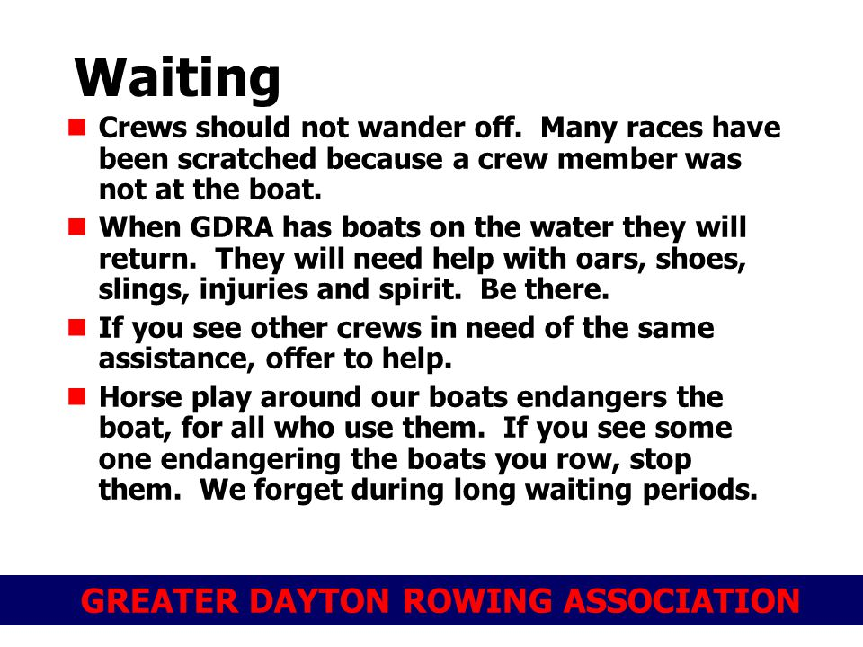 GREATER DAYTON ROWING ASSOCIATION Waiting Crews should not wander off. Many races have been scratched because a crew member was not at the boat. When