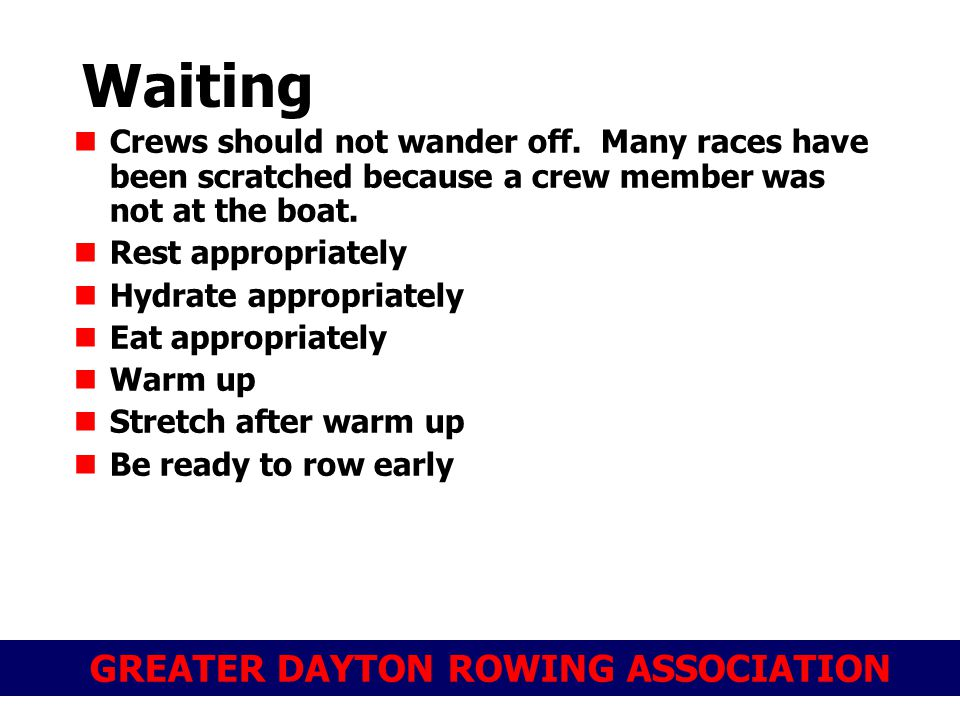 GREATER DAYTON ROWING ASSOCIATION Waiting Crews should not wander off. Many races have been scratched because a crew member was not at the boat. Rest
