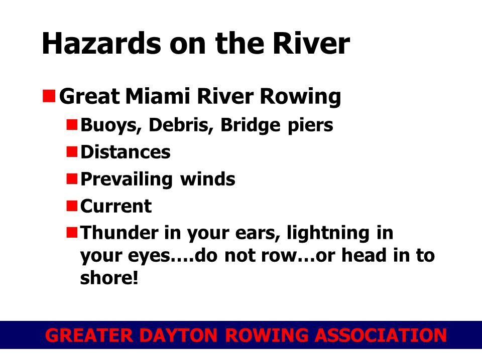 GREATER DAYTON ROWING ASSOCIATION Hazards on the River Great Miami River Rowing Buoys, Debris, Bridge piers Distances Prevailing winds Current Thunder in your ears, lightning in your eyes….do not row…or head in to shore!