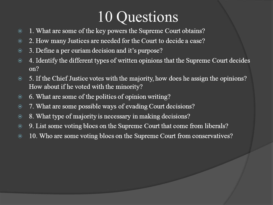 10 Questions  1. What are some of the key powers the Supreme Court obtains?  2. How many Justices are needed for the Court to decide a case?  3. De