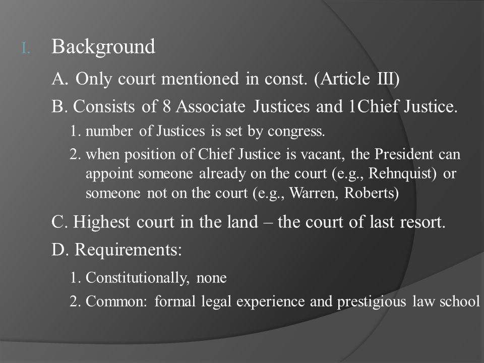 I. Background A. Only court mentioned in const. (Article III) B. Consists of 8 Associate Justices and 1Chief Justice. 1. number of Justices is set by