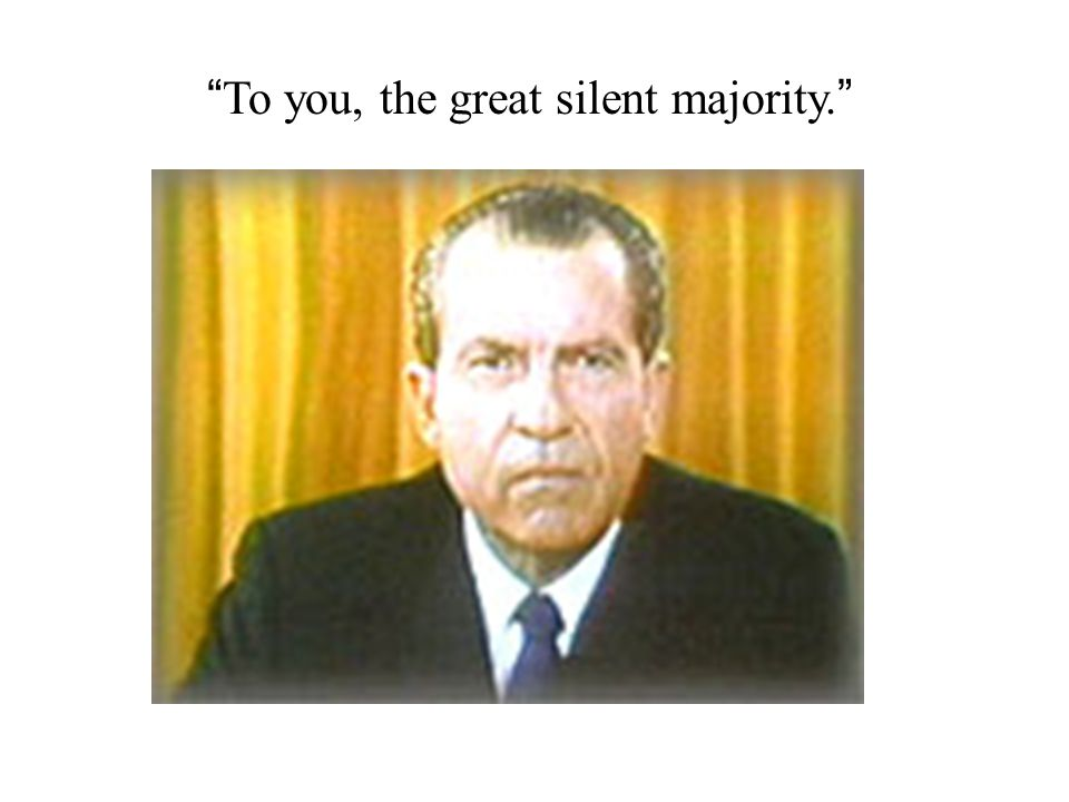 To you, the great silent majority.