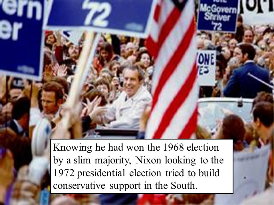 Knowing he had won the 1968 election by a slim majority, Nixon looking to the 1972 presidential election tried to build conservative support in the South.