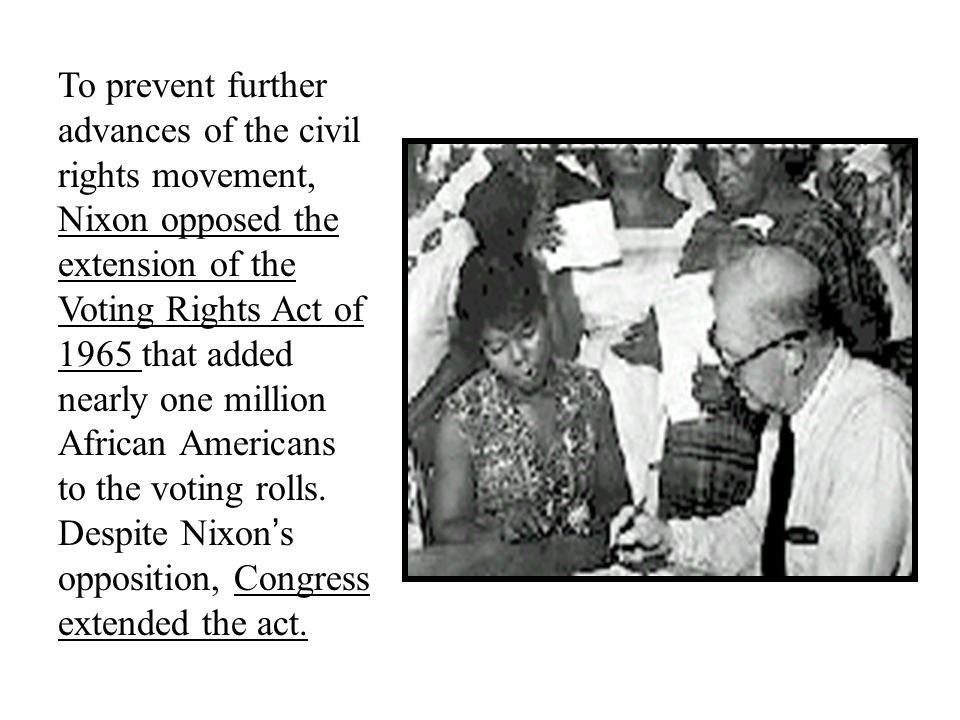 To prevent further advances of the civil rights movement, Nixon opposed the extension of the Voting Rights Act of 1965 that added nearly one million African Americans to the voting rolls.