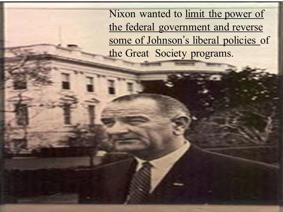Nixon wanted to limit the power of the federal government and reverse some of Johnson ' s liberal policies of the Great Society programs.