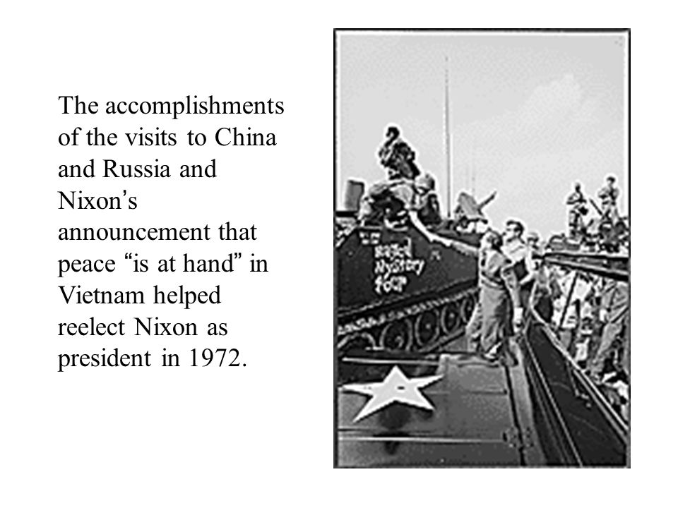 The accomplishments of the visits to China and Russia and Nixon ' s announcement that peace is at hand in Vietnam helped reelect Nixon as president in 1972.