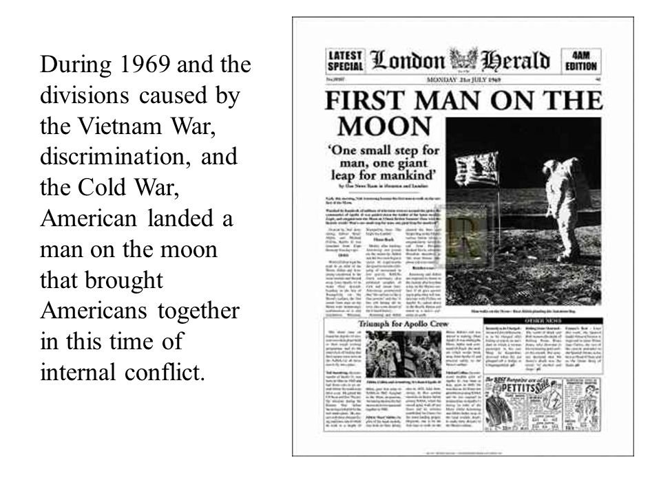 During 1969 and the divisions caused by the Vietnam War, discrimination, and the Cold War, American landed a man on the moon that brought Americans together in this time of internal conflict.