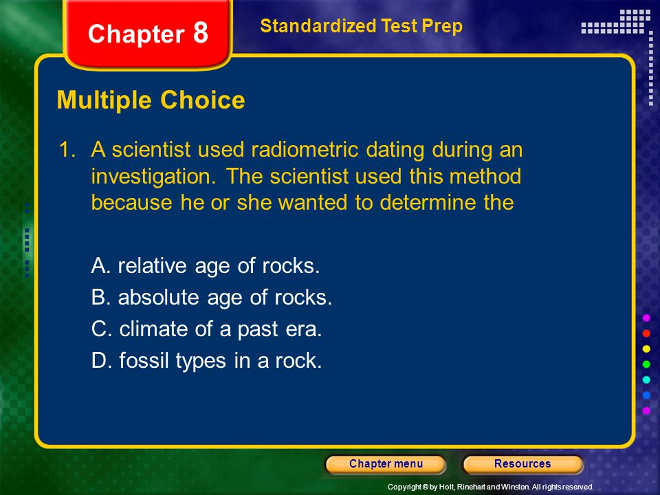 Copyright © by Holt, Rinehart and Winston. All rights reserved. ResourcesChapter menu Multiple Choice 1.A scientist used radiometric dating during an