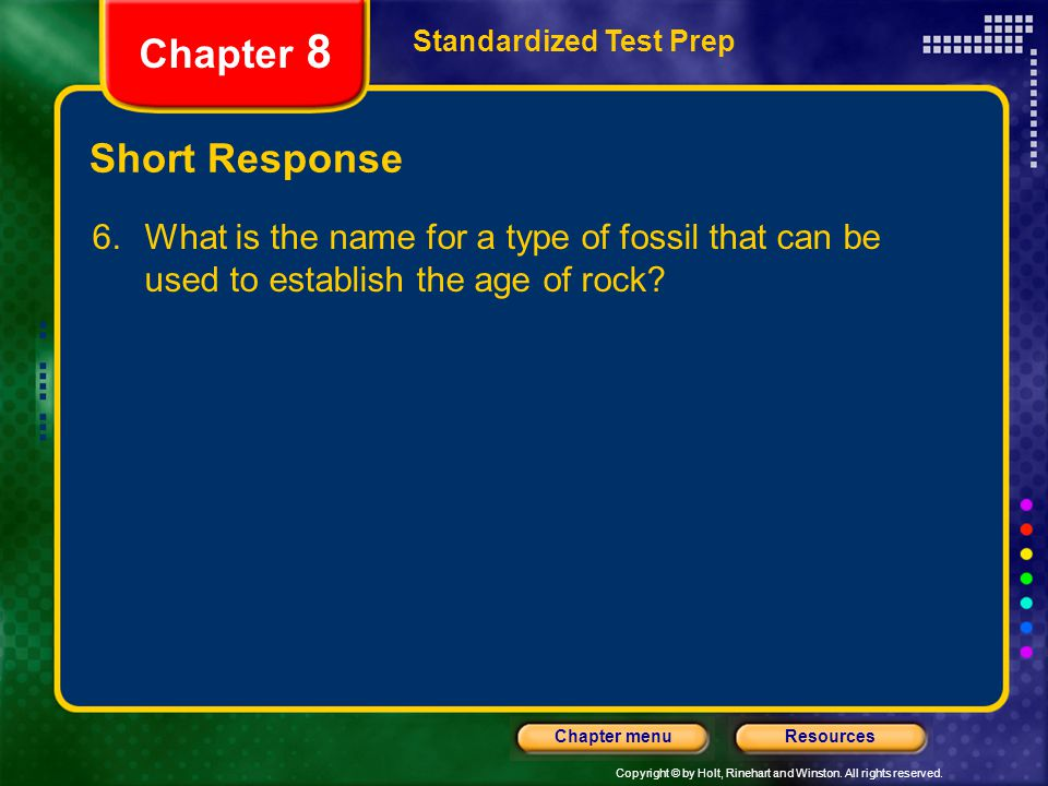 Copyright © by Holt, Rinehart and Winston. All rights reserved. ResourcesChapter menu Short Response 6. What is the name for a type of fossil that can
