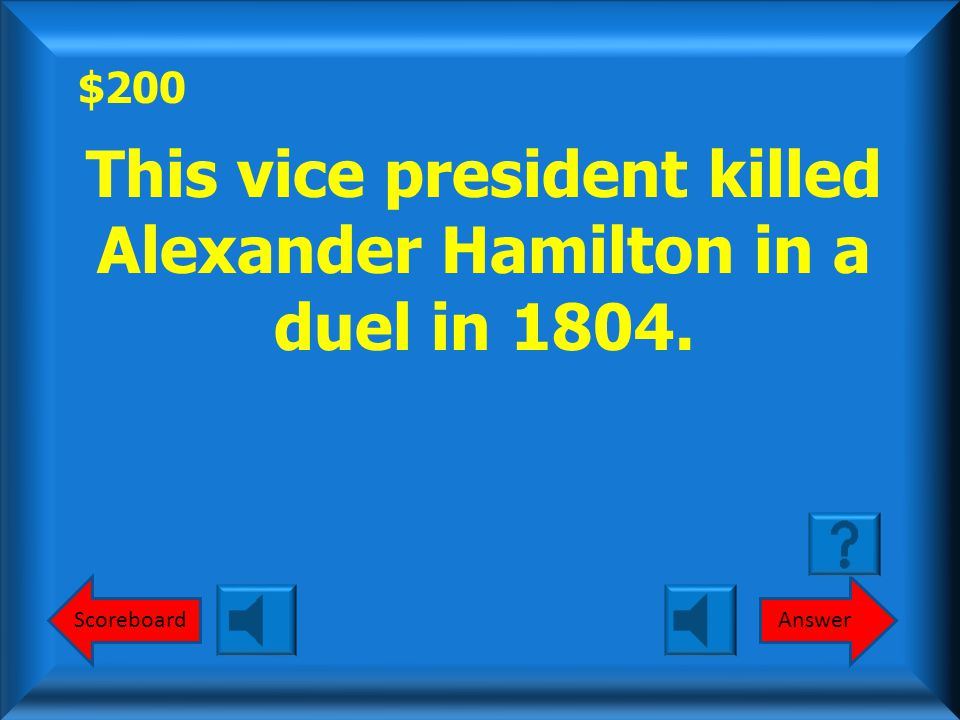 $200 ScoreboardAnswer This vice president killed Alexander Hamilton in a duel in 1804.