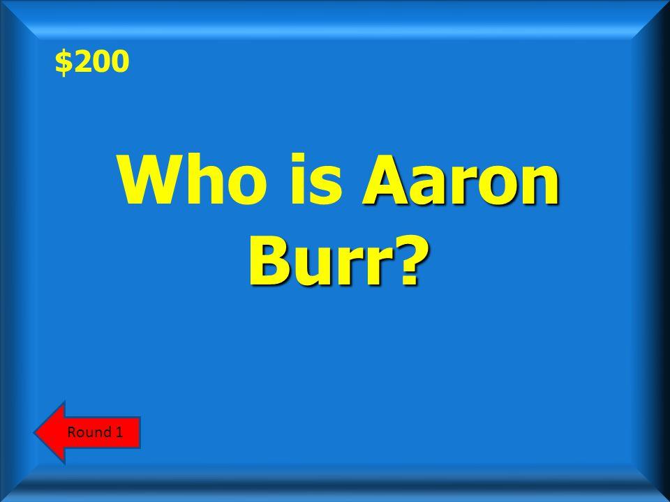 $200 Round 1 Aaron Burr? Who is Aaron Burr?