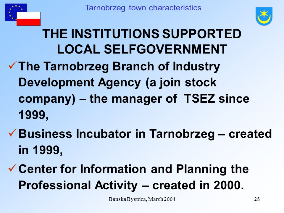 Banska Bystrica, March 200427 THE INSTITUTIONS SUPPORTED LOCAL SELFGOVERNMENT The Tarnobrzeg Industry Development Agency (a joint stock company) – established in 1993, The Tarnobrzeg Capital Center (a joint sock company) – the institution creating the TSEZ est.