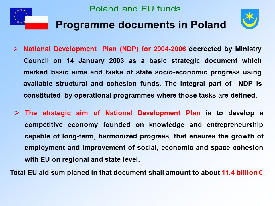 Programme documents in Poland  National Development Plan (NDP) for 2004-2006 decreeted by Ministry Council on 14 January 2003 as a basic strategic document which marked basic aims and tasks of state socio-economic progress using available structural and cohesion funds.