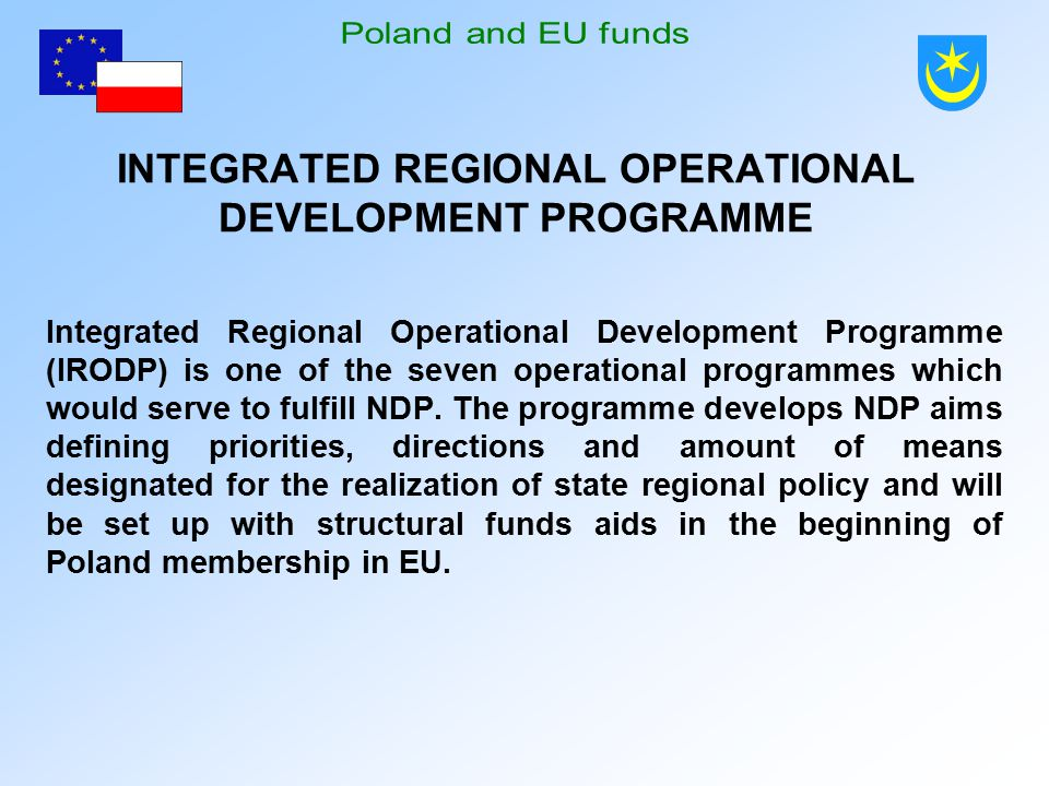 INTEGRATED REGIONAL OPERATIONAL DEVELOPMENT PROGRAMME Integrated Regional Operational Development Programme (IRODP) is one of the seven operational programmes which would serve to fulfill NDP.
