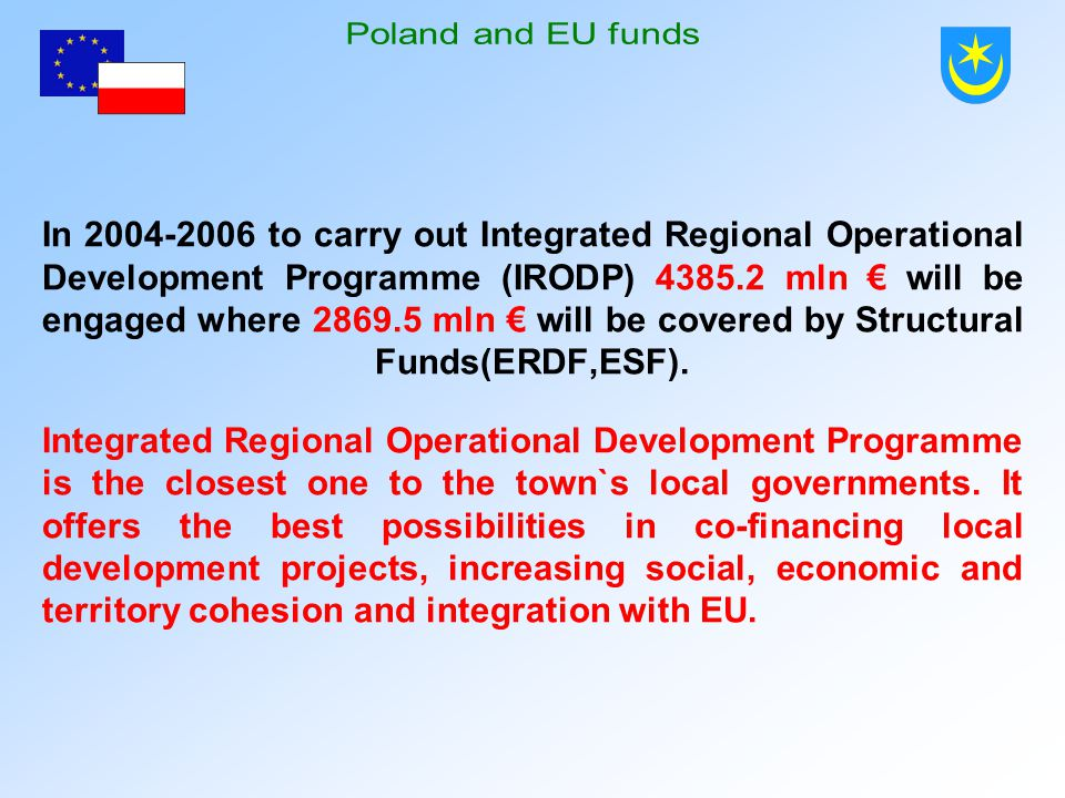 In 2004-2006 to carry out Integrated Regional Operational Development Programme (IRODP) 4385.2 mln € will be engaged where 2869.5 mln € will be covered by Structural Funds(ERDF,ESF).