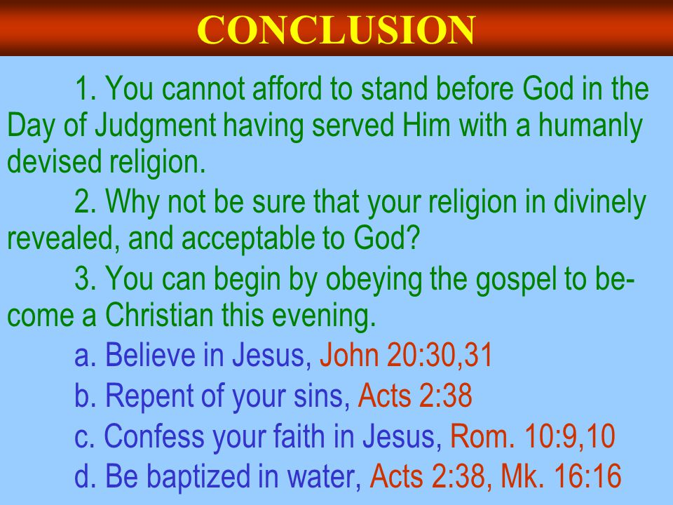 CONCLUSION 1. You cannot afford to stand before God in the Day of Judgment having served Him with a humanly devised religion. 2. Why not be sure that