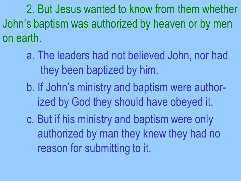 2. But Jesus wanted to know from them whether John's baptism was authorized by heaven or by men on earth. a. The leaders had not believed John, nor ha