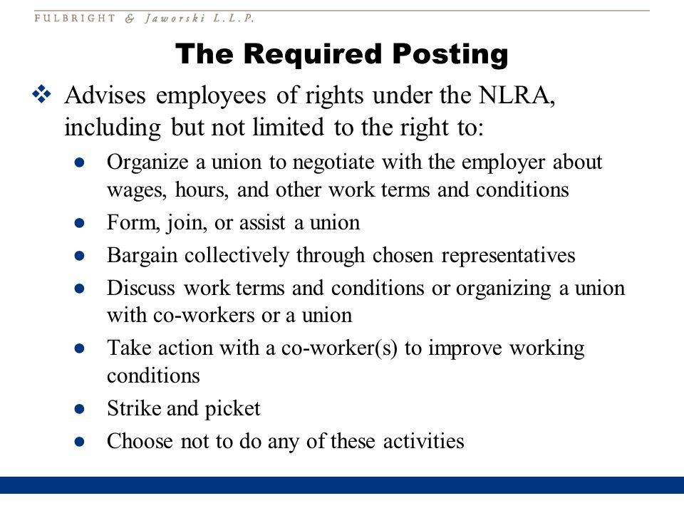 The Required Posting  Advises employees of rights under the NLRA, including but not limited to the right to: ●Organize a union to negotiate with the employer about wages, hours, and other work terms and conditions ●Form, join, or assist a union ●Bargain collectively through chosen representatives ●Discuss work terms and conditions or organizing a union with co-workers or a union ●Take action with a co-worker(s) to improve working conditions ●Strike and picket ●Choose not to do any of these activities